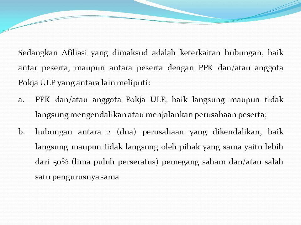 Sedangkan Afiliasi yang dimaksud adalah keterkaitan hubungan, baik antar peserta, maupun antara peserta dengan PPK dan/atau anggota Pokja ULP yang ant