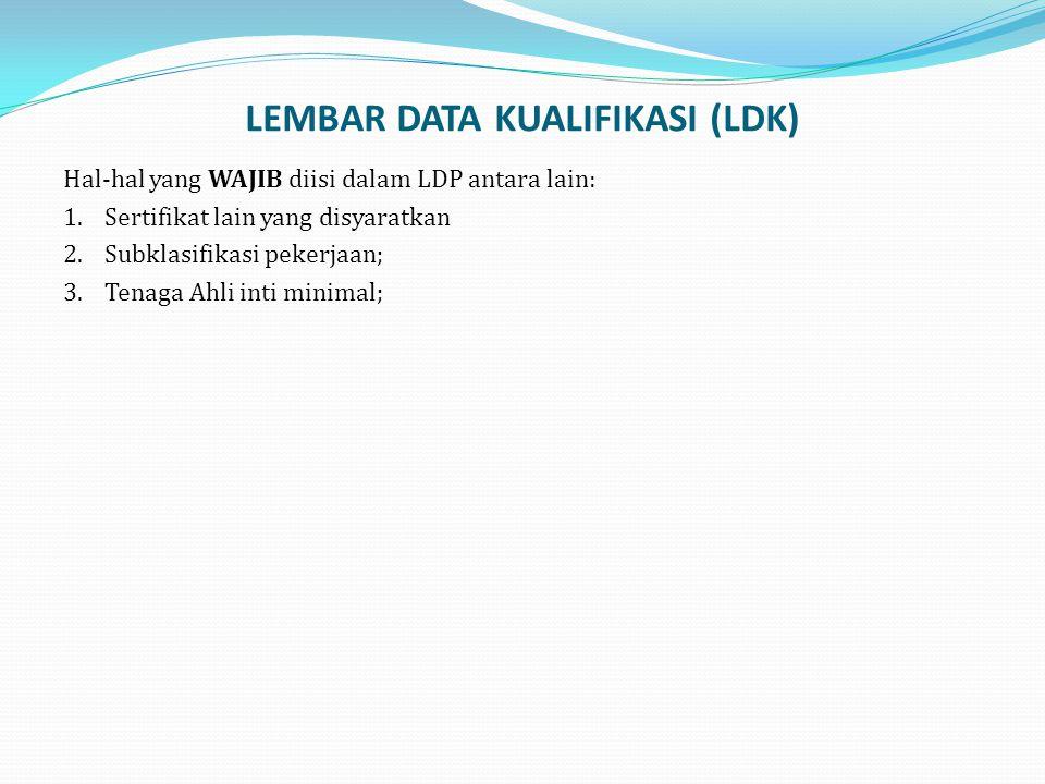 LEMBAR DATA KUALIFIKASI (LDK) Hal-hal yang WAJIB diisi dalam LDP antara lain: 1.Sertifikat lain yang disyaratkan 2.Subklasifikasi pekerjaan; 3.Tenaga