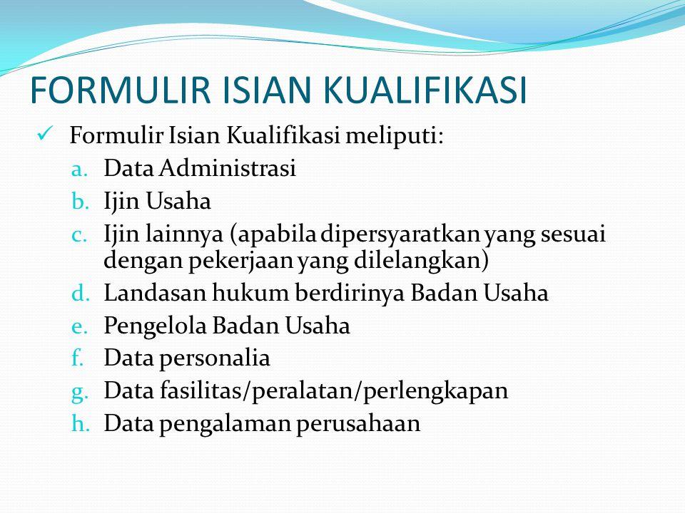 FORMULIR ISIAN KUALIFIKASI Formulir Isian Kualifikasi meliputi: a. Data Administrasi b. Ijin Usaha c. Ijin lainnya (apabila dipersyaratkan yang sesuai