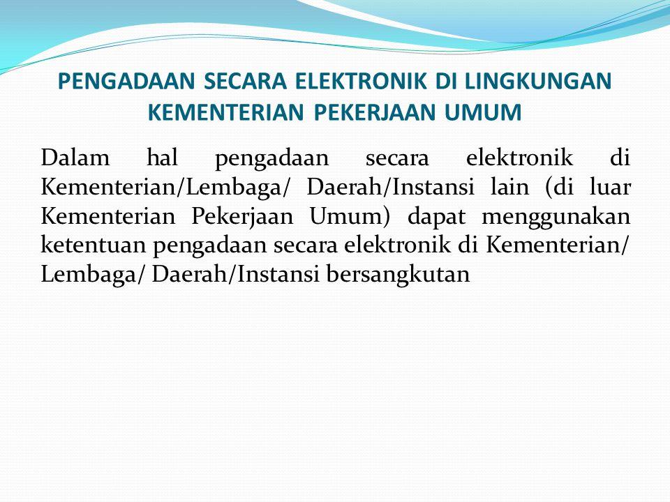 PENGADAAN SECARA ELEKTRONIK DI LINGKUNGAN KEMENTERIAN PEKERJAAN UMUM Dalam hal pengadaan secara elektronik di Kementerian/Lembaga/ Daerah/Instansi lai