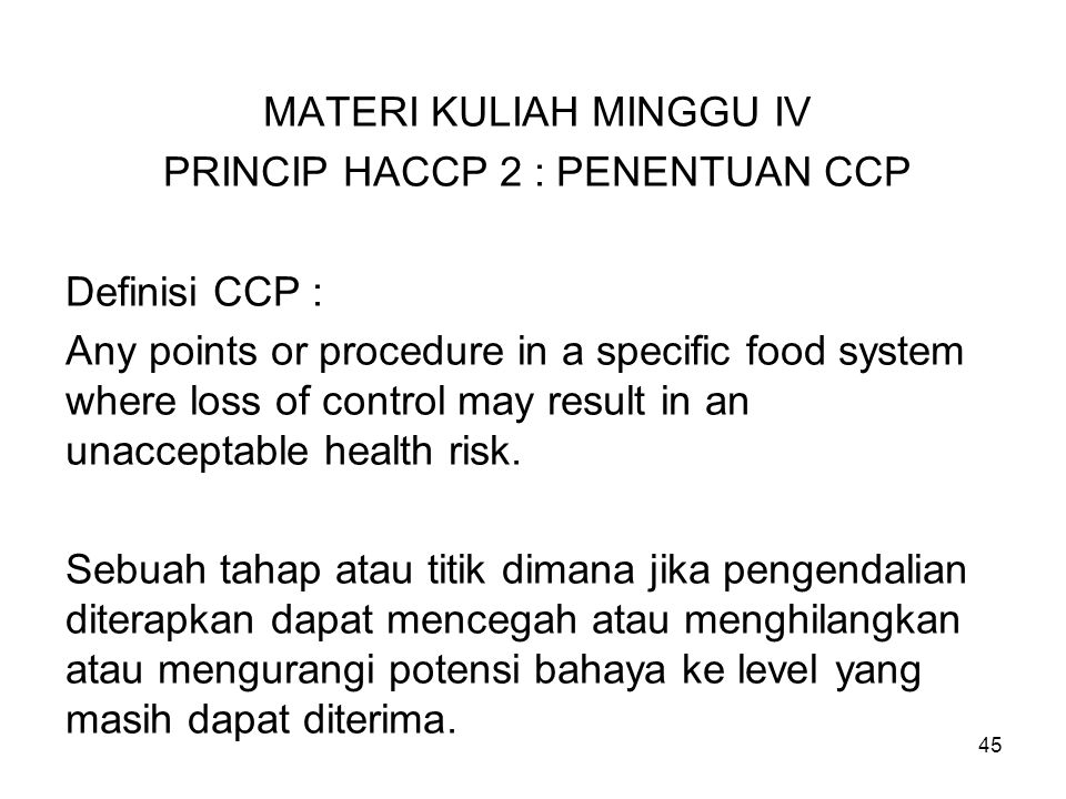 MATERI KULIAH MINGGU IV PRINCIP HACCP 2 : PENENTUAN CCP Definisi CCP : Any points or procedure in a specific food system where loss of control may res