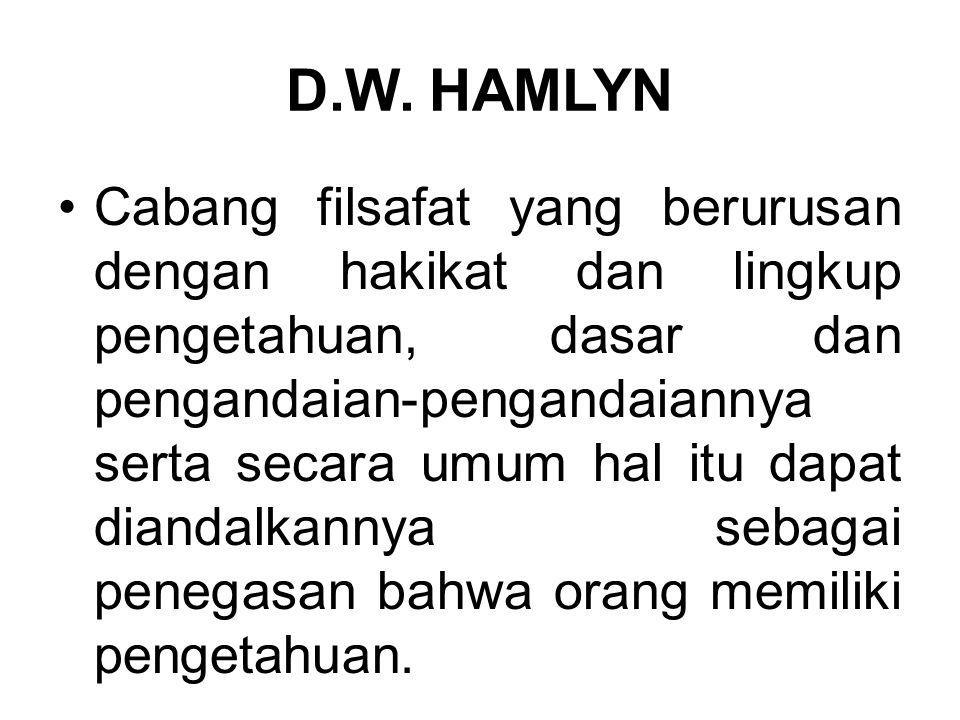 D.W. HAMLYN Cabang filsafat yang berurusan dengan hakikat dan lingkup pengetahuan, dasar dan pengandaian-pengandaiannya serta secara umum hal itu dapa