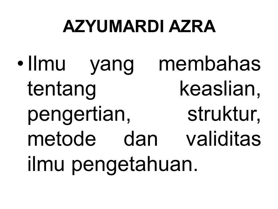 AZYUMARDI AZRA Ilmu yang membahas tentang keaslian, pengertian, struktur, metode dan validitas ilmu pengetahuan.