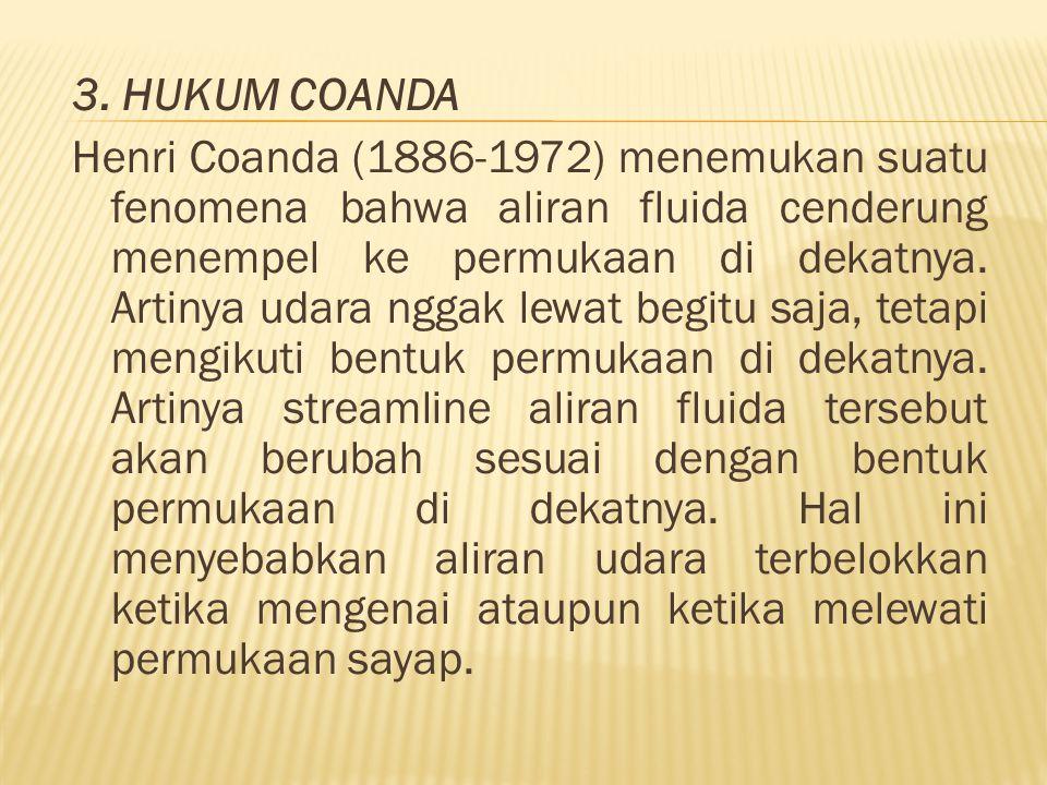 3. HUKUM COANDA Henri Coanda (1886-1972) menemukan suatu fenomena bahwa aliran fluida cenderung menempel ke permukaan di dekatnya. Artinya udara nggak