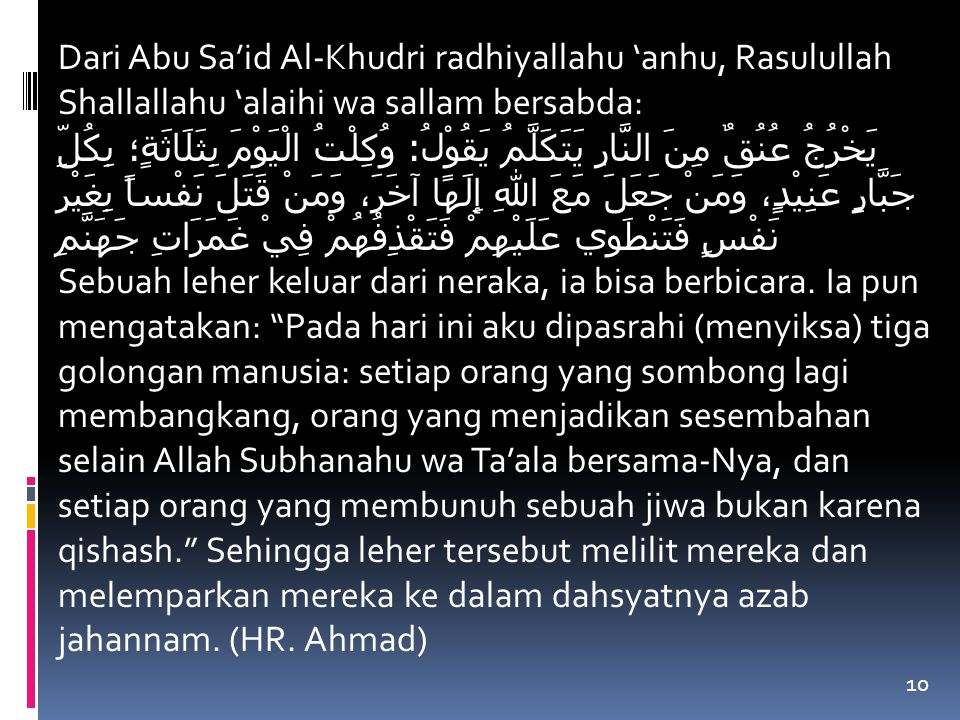 10 Dari Abu Sa'id Al-Khudri radhiyallahu 'anhu, Rasulullah Shallallahu 'alaihi wa sallam bersabda: يَخْرُجُ عُنُقٌ مِنَ النَّارِ يَتَكَلَّمُ يَقُوْلُ : وُكِلْتُ الْيَوْمَ بِثَلَاثَةٍ؛ بِكُلِّ جَبَّارٍ عَنِيْدٍ، وَمَنْ جَعَلَ مَعَ اللهِ إِلَهًا آخَرَ، وَمَنْ قَتَلَ نَفْساً بِغَيْرِ نَفْسٍ فَتَنْطَوِي عَلَيْهِمْ فَتَقْذِفُهُمْ فِيْ غَمَرَاتِ جَهَنَّمِ Sebuah leher keluar dari neraka, ia bisa berbicara.