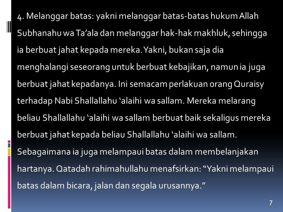 7 4. Melanggar batas: yakni melanggar batas-batas hukum Allah Subhanahu wa Ta'ala dan melanggar hak-hak makhluk, sehingga ia berbuat jahat kepada mere