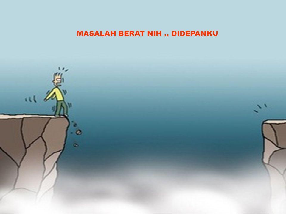 MASALAH BERAT NIH.. DIDEPANKU