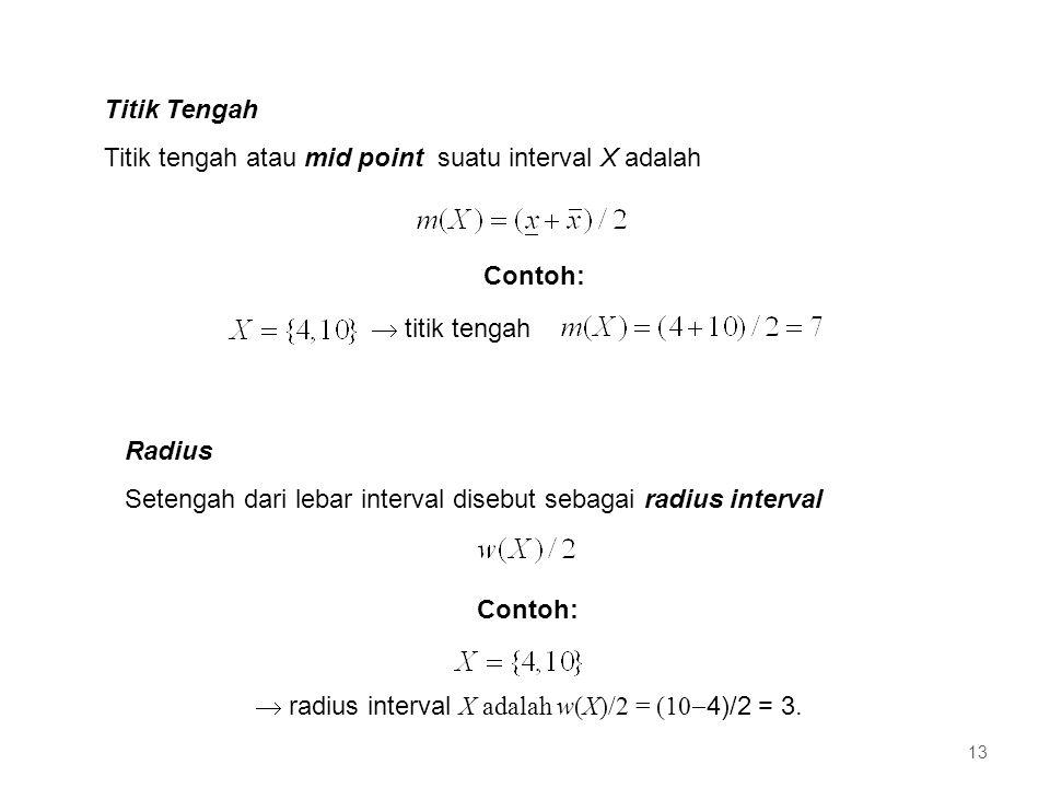 Titik Tengah Titik tengah atau mid point suatu interval X adalah Contoh:  titik tengah Radius Setengah dari lebar interval disebut sebagai radius interval Contoh:  radius interval X adalah w(X)/2 = (10  4)/2 = 3.