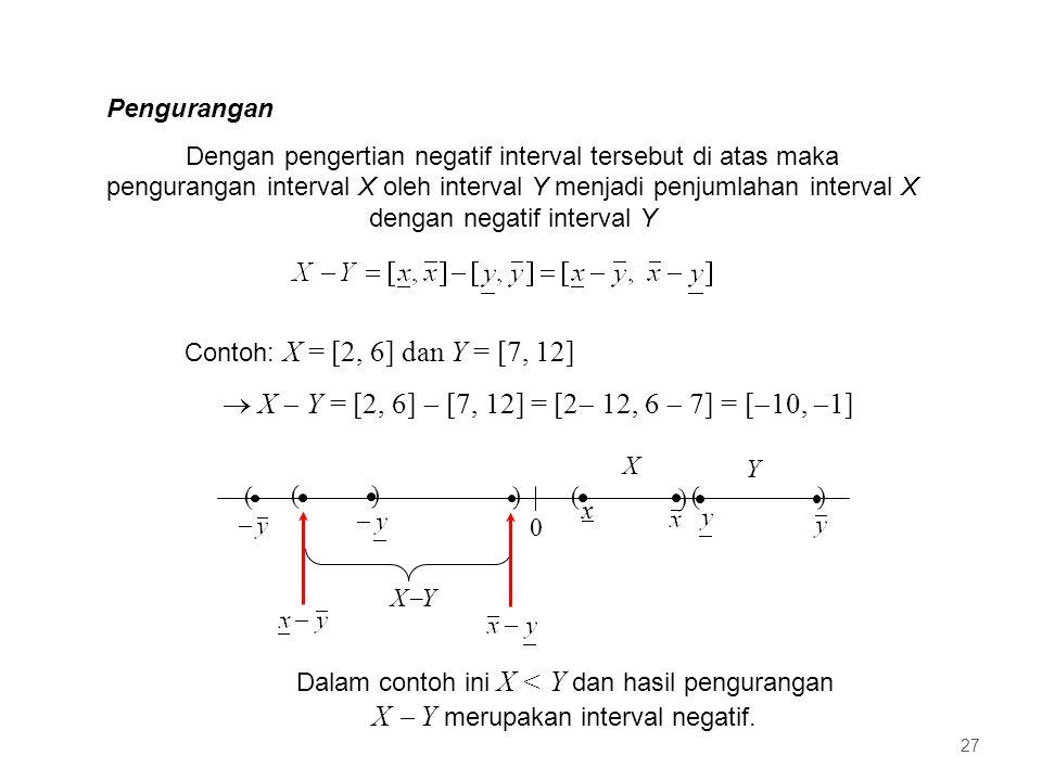 Pengurangan Dengan pengertian negatif interval tersebut di atas maka pengurangan interval X oleh interval Y menjadi penjumlahan interval X dengan negatif interval Y Contoh: X = [2, 6] dan Y = [7, 12]  X  Y = [2, 6]  [7, 12] = [2  12, 6  7] = [  10,  1] 0 ( x ) () X Y ( ) XYXY ( ) Dalam contoh ini X < Y dan hasil pengurangan X  Y merupakan interval negatif.