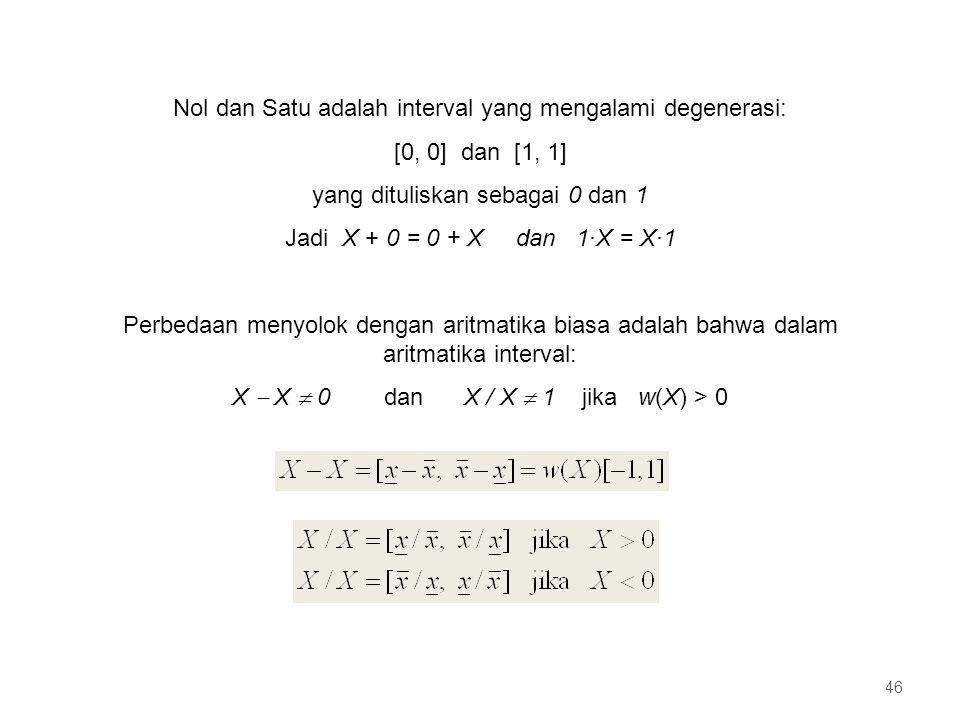 Nol dan Satu adalah interval yang mengalami degenerasi: [0, 0] dan [1, 1] yang dituliskan sebagai 0 dan 1 Jadi X + 0 = 0 + X dan 1·X = X·1 Perbedaan menyolok dengan aritmatika biasa adalah bahwa dalam aritmatika interval: X  X  0 dan X / X  1 jika w(X) > 0 46