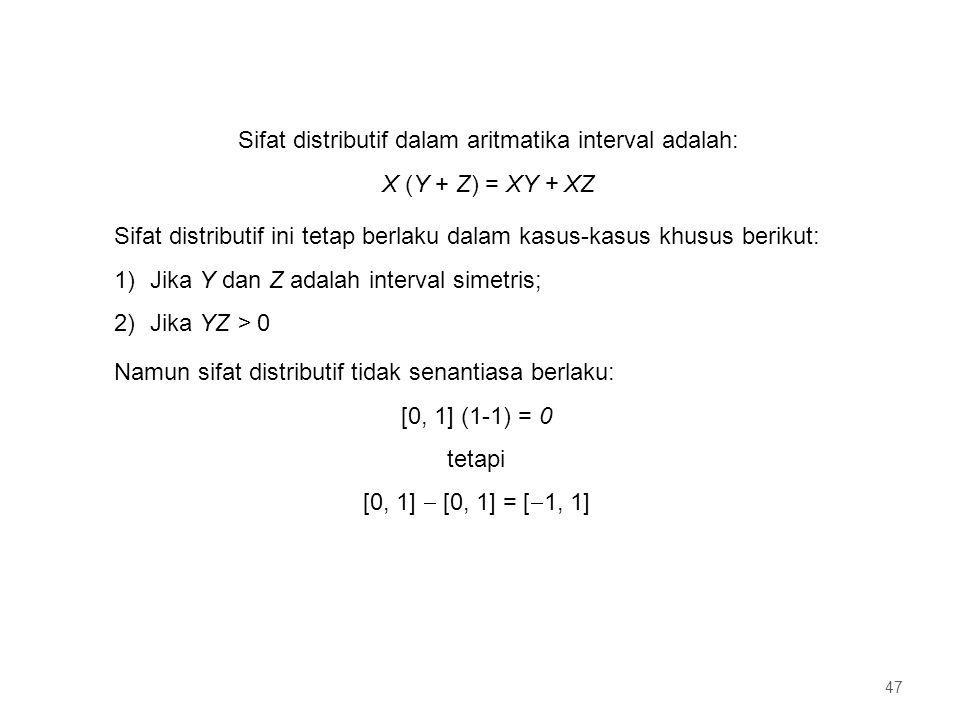 Sifat distributif dalam aritmatika interval adalah: X (Y + Z) = XY + XZ Sifat distributif ini tetap berlaku dalam kasus-kasus khusus berikut: 1)Jika Y dan Z adalah interval simetris; 2)Jika YZ > 0 Namun sifat distributif tidak senantiasa berlaku: [0, 1] (1-1) = 0 tetapi [0, 1]  [0, 1] = [  1, 1] 47