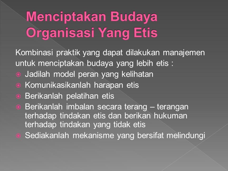 Kombinasi praktik yang dapat dilakukan manajemen untuk menciptakan budaya yang lebih etis :  Jadilah model peran yang kelihatan  Komunikasikanlah harapan etis  Berikanlah pelatihan etis  Berikanlah imbalan secara terang – terangan terhadap tindakan etis dan berikan hukuman terhadap tindakan yang tidak etis  Sediakanlah mekanisme yang bersifat melindungi