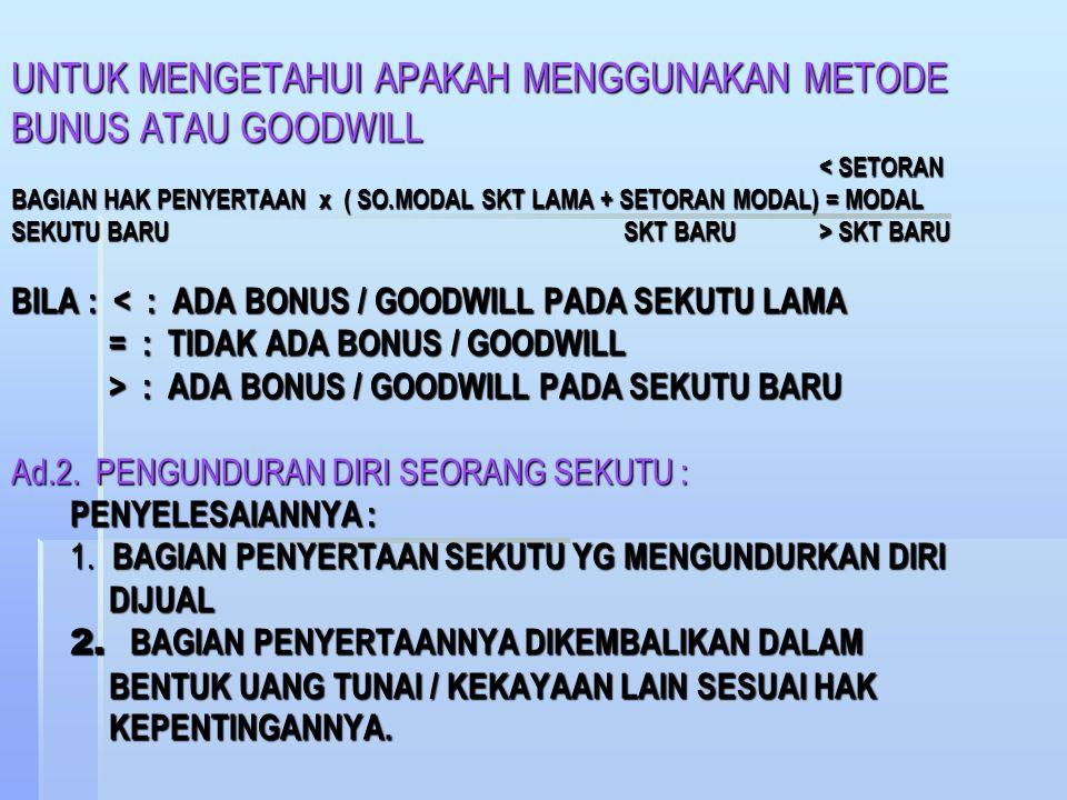 METODE GOODWILL : (DENGAN TIDAK MENGURANGI MODAL SEKUTU LAMA) TOTAL MODAL SEKUTU LAMA = Rp 37.000.000 = 7 / 10 BAGIAN TOTAL MODAL SEKUTU LAMA DAN BARU