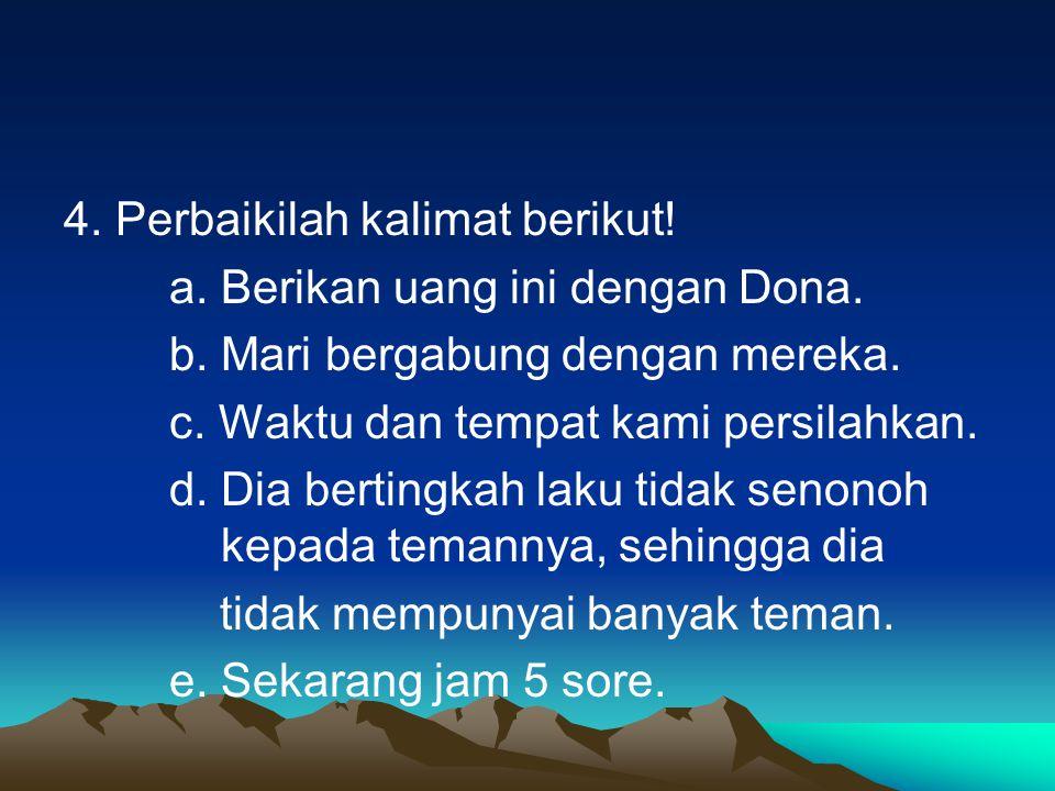 4. Perbaikilah kalimat berikut! a. Berikan uang ini dengan Dona. b. Mari bergabung dengan mereka. c. Waktu dan tempat kami persilahkan. d. Dia berting
