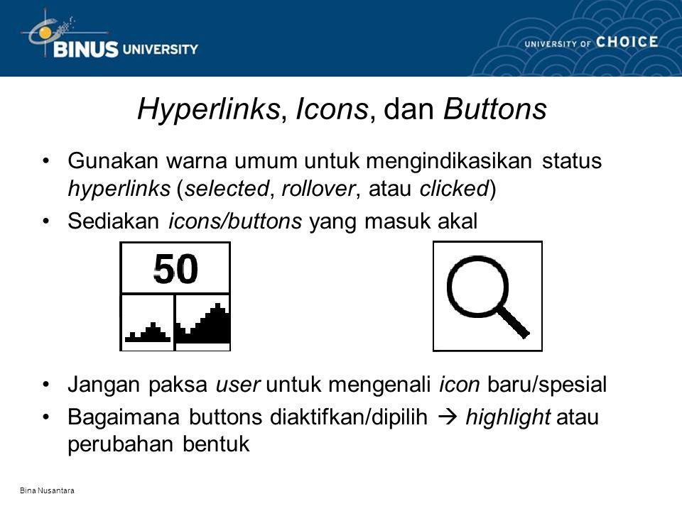 Bina Nusantara Hyperlinks, Icons, dan Buttons Gunakan warna umum untuk mengindikasikan status hyperlinks (selected, rollover, atau clicked) Sediakan icons/buttons yang masuk akal Jangan paksa user untuk mengenali icon baru/spesial Bagaimana buttons diaktifkan/dipilih  highlight atau perubahan bentuk