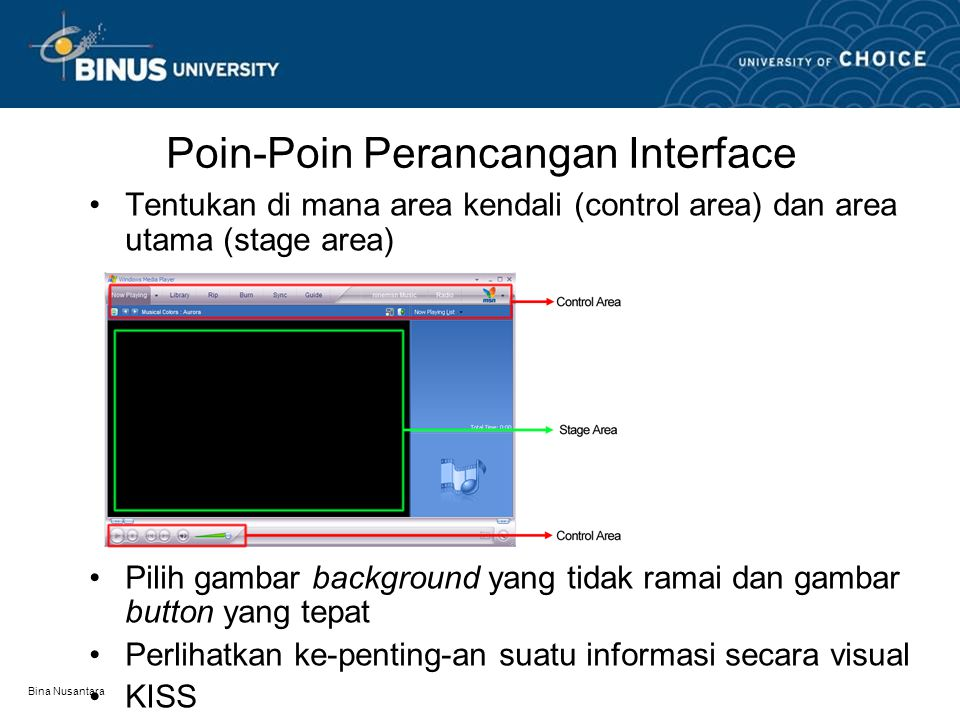 Bina Nusantara Poin-Poin Perancangan Interface Tentukan di mana area kendali (control area) dan area utama (stage area) Pilih gambar background yang tidak ramai dan gambar button yang tepat Perlihatkan ke-penting-an suatu informasi secara visual KISS