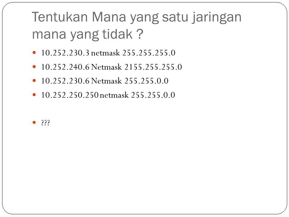 Tentukan Mana yang satu jaringan mana yang tidak ? 10.252.230.3 netmask 255.255.255.0 10.252.240.6 Netmask 2155.255.255.0 10.252.230.6 Netmask 255.255