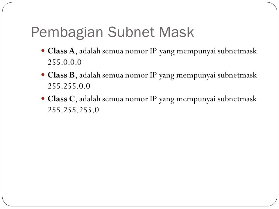 Pembagian Subnet Mask Class A, adalah semua nomor IP yang mempunyai subnetmask 255.0.0.0 Class B, adalah semua nomor IP yang mempunyai subnetmask 255.