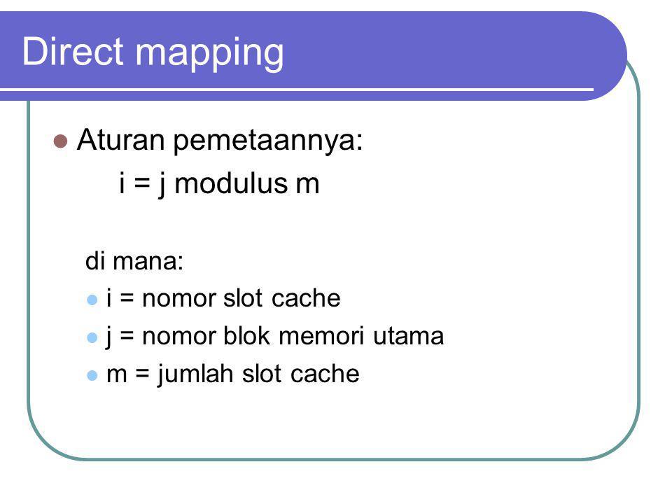 Direct mapping Aturan pemetaannya: i = j modulus m di mana: i = nomor slot cache j = nomor blok memori utama m = jumlah slot cache