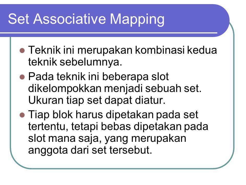 Set Associative Mapping Teknik ini merupakan kombinasi kedua teknik sebelumnya. Pada teknik ini beberapa slot dikelompokkan menjadi sebuah set. Ukuran