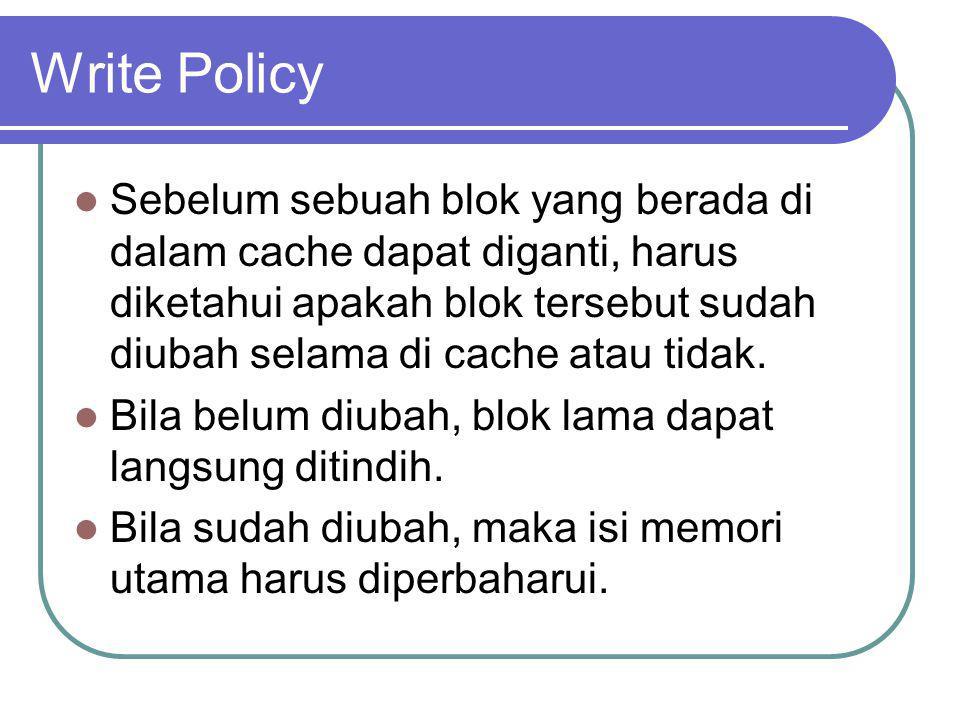 Write Policy Sebelum sebuah blok yang berada di dalam cache dapat diganti, harus diketahui apakah blok tersebut sudah diubah selama di cache atau tida