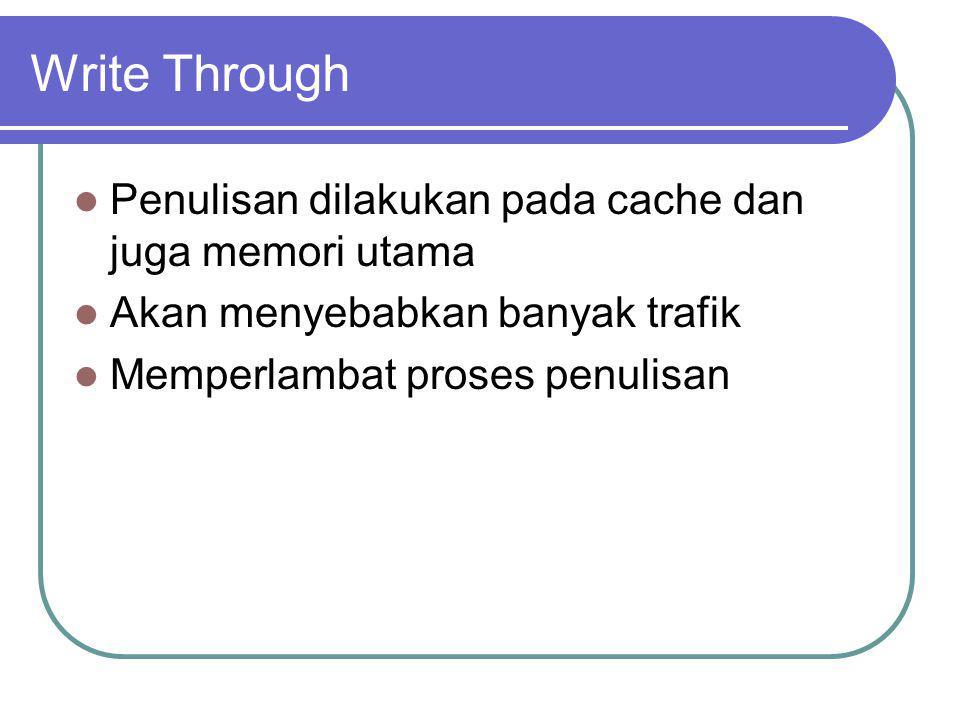 Write Through Penulisan dilakukan pada cache dan juga memori utama Akan menyebabkan banyak trafik Memperlambat proses penulisan