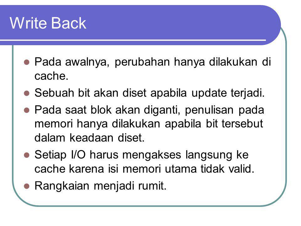 Write Back Pada awalnya, perubahan hanya dilakukan di cache. Sebuah bit akan diset apabila update terjadi. Pada saat blok akan diganti, penulisan pada