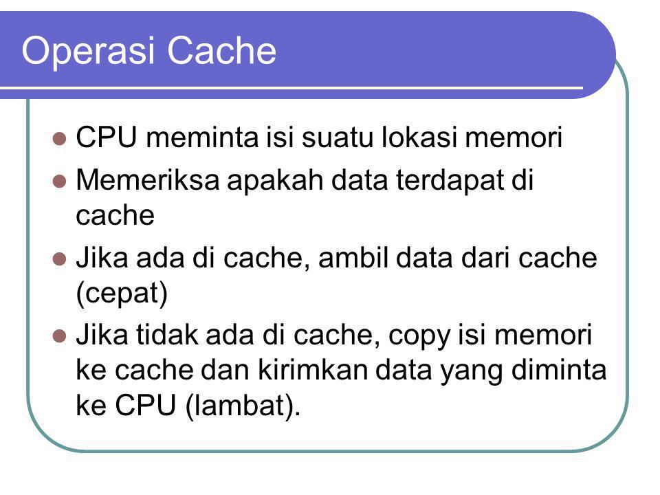 Operasi Cache CPU meminta isi suatu lokasi memori Memeriksa apakah data terdapat di cache Jika ada di cache, ambil data dari cache (cepat) Jika tidak