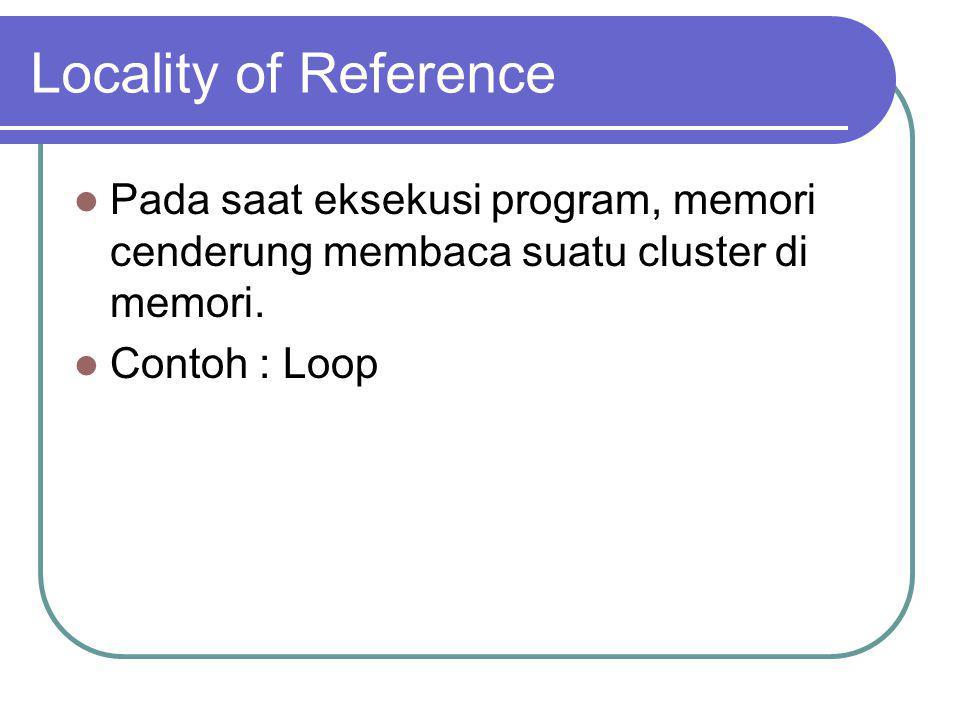 Locality of Reference Pada saat eksekusi program, memori cenderung membaca suatu cluster di memori. Contoh : Loop