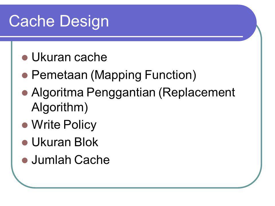 Cache Design Ukuran cache Pemetaan (Mapping Function) Algoritma Penggantian (Replacement Algorithm) Write Policy Ukuran Blok Jumlah Cache