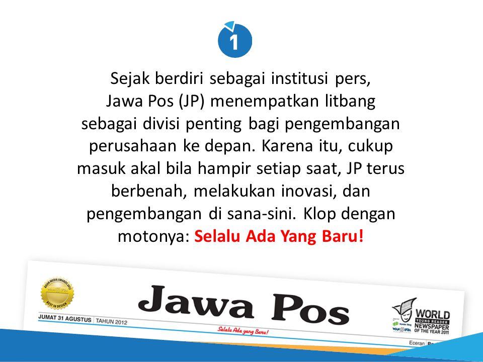 Sejak berdiri sebagai institusi pers, Jawa Pos (JP) menempatkan litbang sebagai divisi penting bagi pengembangan perusahaan ke depan. Karena itu, cuku