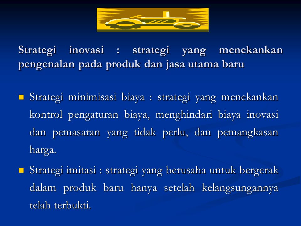 Strategi inovasi : strategi yang menekankan pengenalan pada produk dan jasa utama baru Strategi minimisasi biaya : strategi yang menekankan kontrol pengaturan biaya, menghindari biaya inovasi dan pemasaran yang tidak perlu, dan pemangkasan harga.