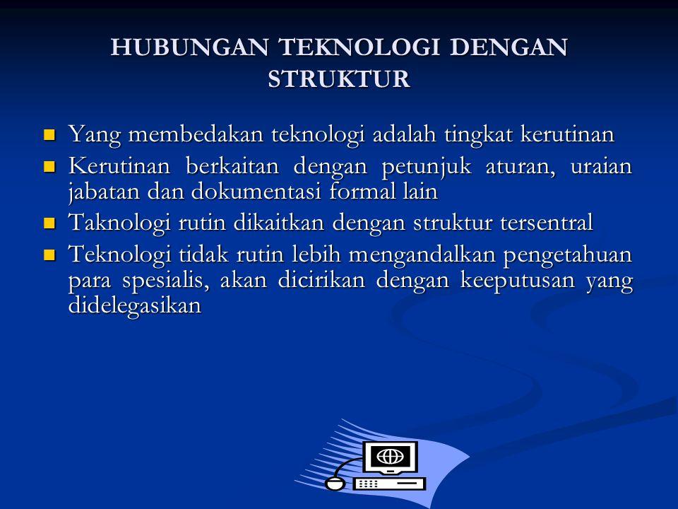HUBUNGAN TEKNOLOGI DENGAN STRUKTUR Yang membedakan teknologi adalah tingkat kerutinan Yang membedakan teknologi adalah tingkat kerutinan Kerutinan berkaitan dengan petunjuk aturan, uraian jabatan dan dokumentasi formal lain Kerutinan berkaitan dengan petunjuk aturan, uraian jabatan dan dokumentasi formal lain Taknologi rutin dikaitkan dengan struktur tersentral Taknologi rutin dikaitkan dengan struktur tersentral Teknologi tidak rutin lebih mengandalkan pengetahuan para spesialis, akan dicirikan dengan keeputusan yang didelegasikan Teknologi tidak rutin lebih mengandalkan pengetahuan para spesialis, akan dicirikan dengan keeputusan yang didelegasikan