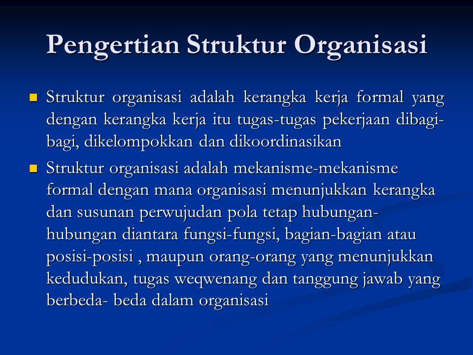 Pengertian Struktur Organisasi Struktur organisasi adalah kerangka kerja formal yang dengan kerangka kerja itu tugas-tugas pekerjaan dibagi- bagi, dikelompokkan dan dikoordinasikan Struktur organisasi adalah kerangka kerja formal yang dengan kerangka kerja itu tugas-tugas pekerjaan dibagi- bagi, dikelompokkan dan dikoordinasikan Struktur organisasi adalah mekanisme-mekanisme formal dengan mana organisasi menunjukkan kerangka dan susunan perwujudan pola tetap hubungan- hubungan diantara fungsi-fungsi, bagian-bagian atau posisi-posisi, maupun orang-orang yang menunjukkan kedudukan, tugas weqwenang dan tanggung jawab yang berbeda- beda dalam organisasi Struktur organisasi adalah mekanisme-mekanisme formal dengan mana organisasi menunjukkan kerangka dan susunan perwujudan pola tetap hubungan- hubungan diantara fungsi-fungsi, bagian-bagian atau posisi-posisi, maupun orang-orang yang menunjukkan kedudukan, tugas weqwenang dan tanggung jawab yang berbeda- beda dalam organisasi