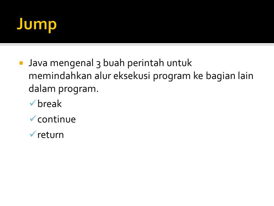  Java mengenal 3 buah perintah untuk memindahkan alur eksekusi program ke bagian lain dalam program. break continue return