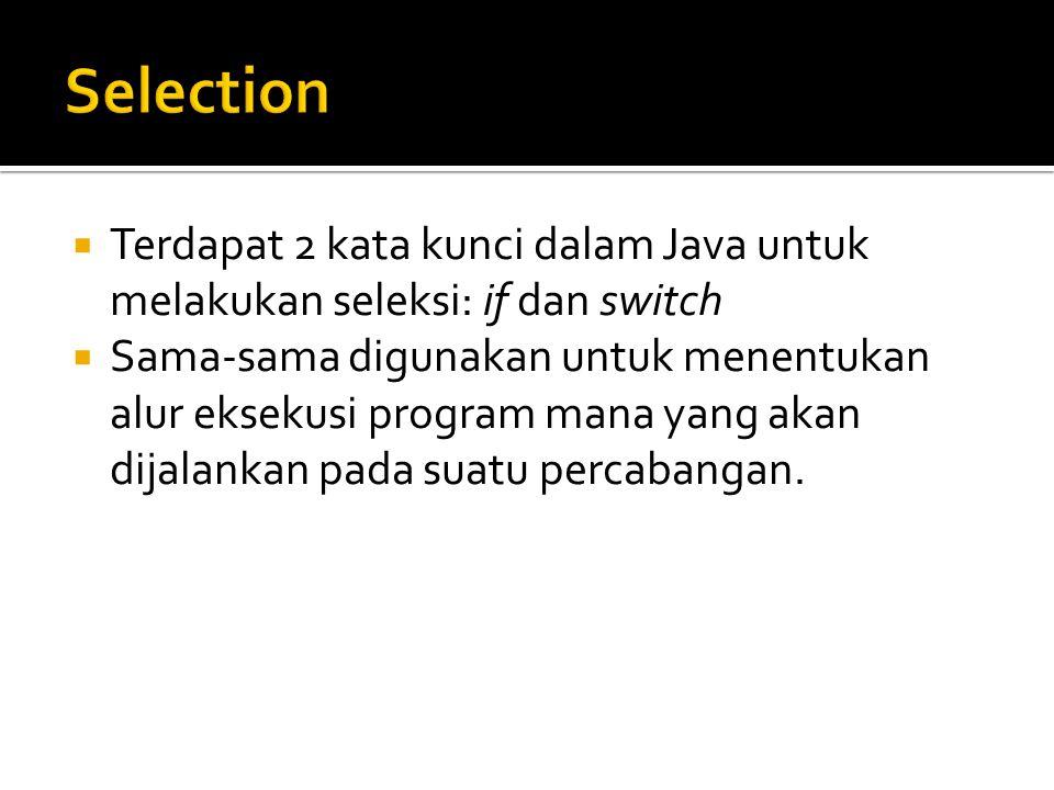  Terdapat 2 kata kunci dalam Java untuk melakukan seleksi: if dan switch  Sama-sama digunakan untuk menentukan alur eksekusi program mana yang akan dijalankan pada suatu percabangan.
