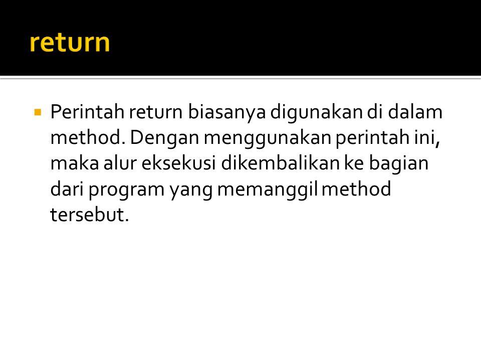  Perintah return biasanya digunakan di dalam method. Dengan menggunakan perintah ini, maka alur eksekusi dikembalikan ke bagian dari program yang mem