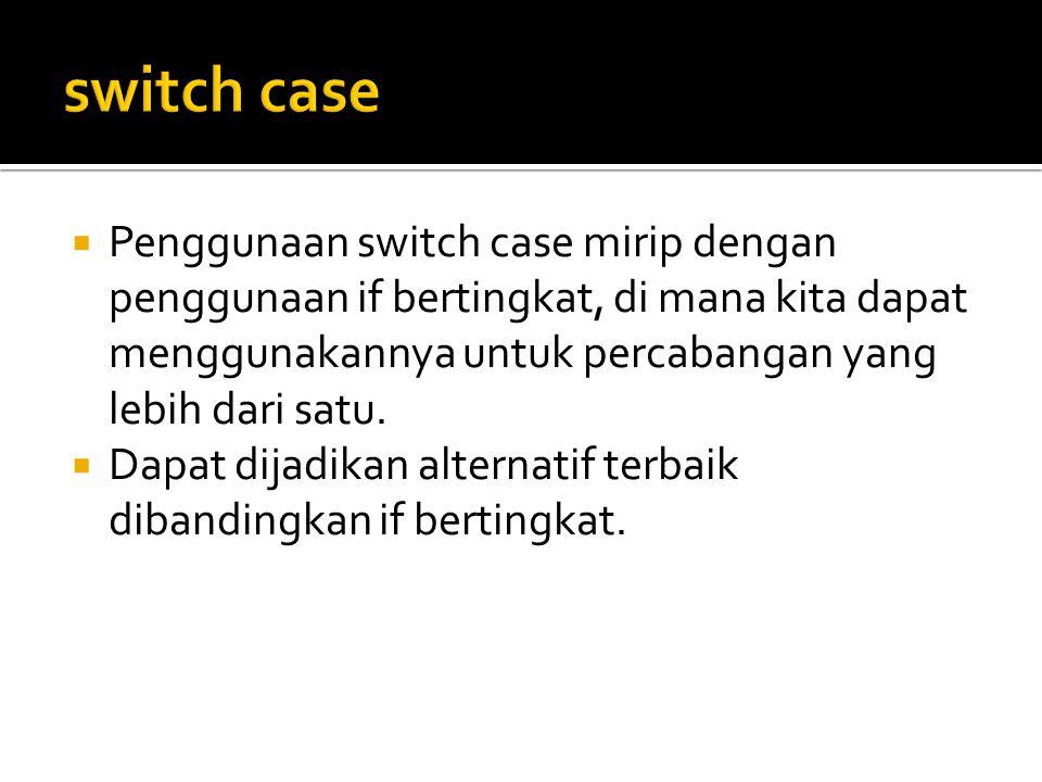  Penggunaan switch case mirip dengan penggunaan if bertingkat, di mana kita dapat menggunakannya untuk percabangan yang lebih dari satu.  Dapat dija