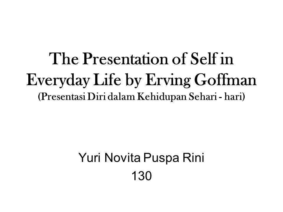 The Presentation of Self in Everyday Life by Erving Goffman (Presentasi Diri dalam Kehidupan Sehari - hari) Yuri Novita Puspa Rini 130