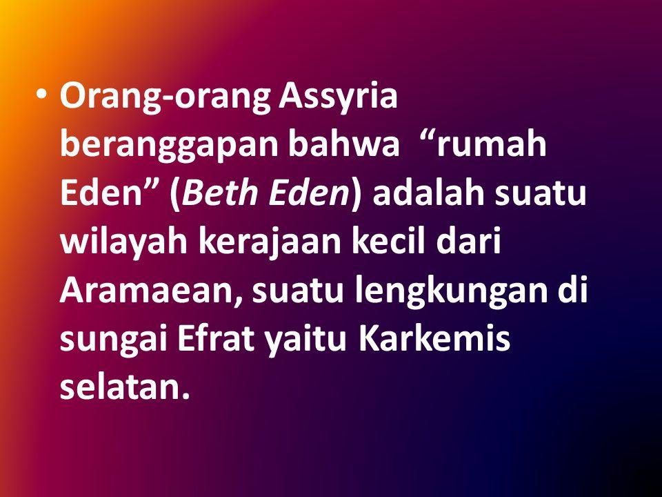 """Orang-orang Assyria beranggapan bahwa """"rumah Eden"""" (Beth Eden) adalah suatu wilayah kerajaan kecil dari Aramaean, suatu lengkungan di sungai Efrat yai"""