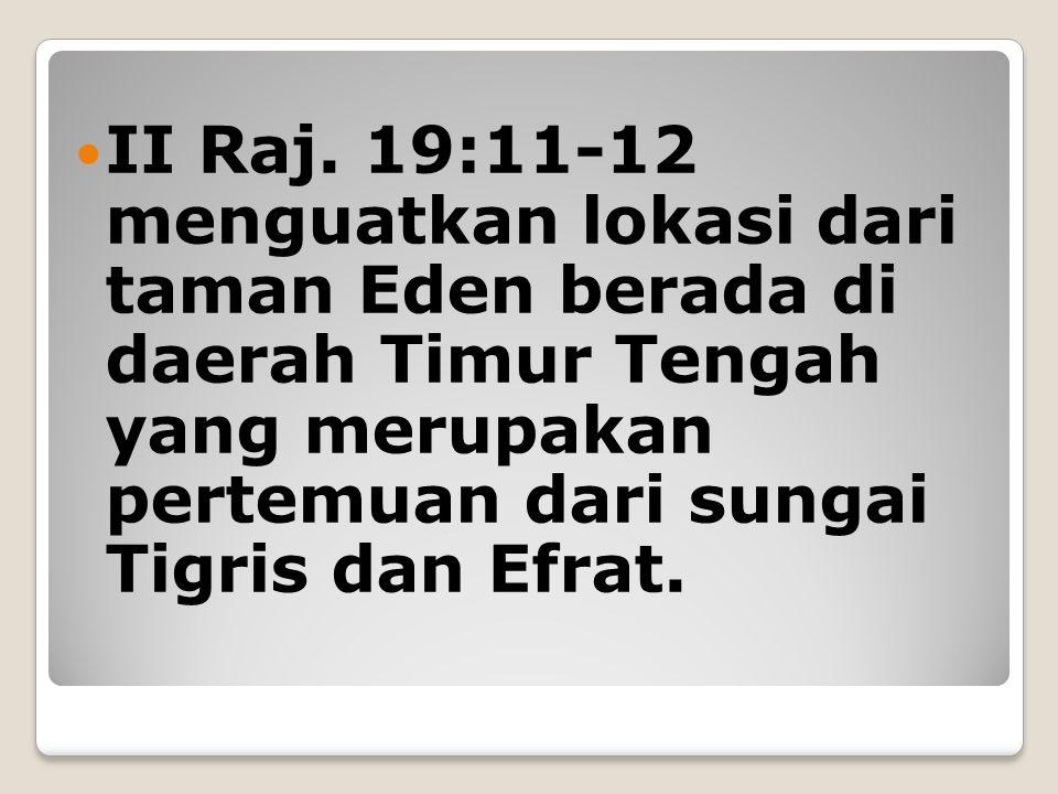II Raj. 19:11-12 menguatkan lokasi dari taman Eden berada di daerah Timur Tengah yang merupakan pertemuan dari sungai Tigris dan Efrat.