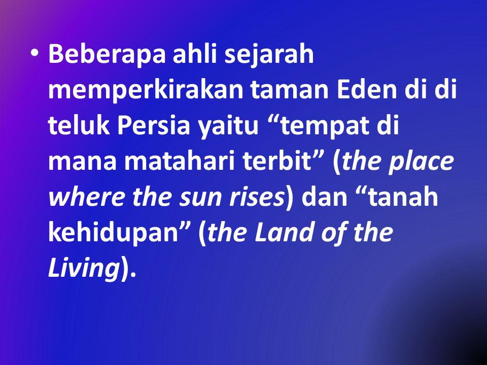 """Beberapa ahli sejarah memperkirakan taman Eden di di teluk Persia yaitu """"tempat di mana matahari terbit"""" (the place where the sun rises) dan """"tanah ke"""