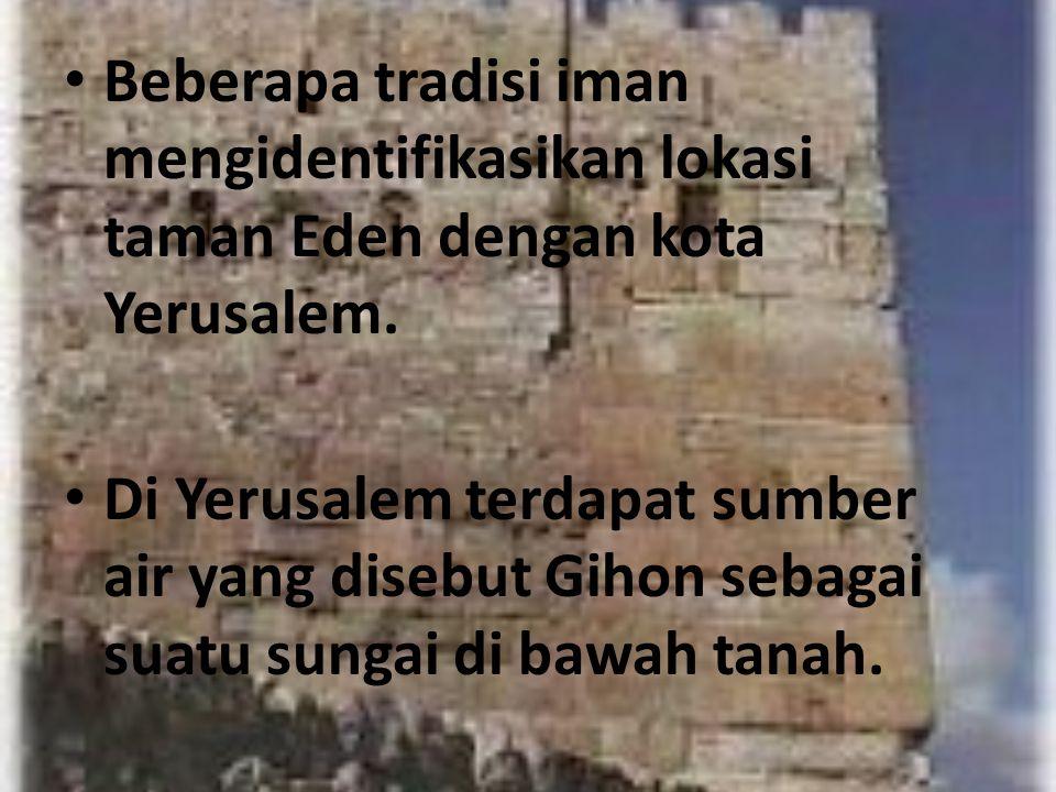 Beberapa tradisi iman mengidentifikasikan lokasi taman Eden dengan kota Yerusalem. Di Yerusalem terdapat sumber air yang disebut Gihon sebagai suatu s