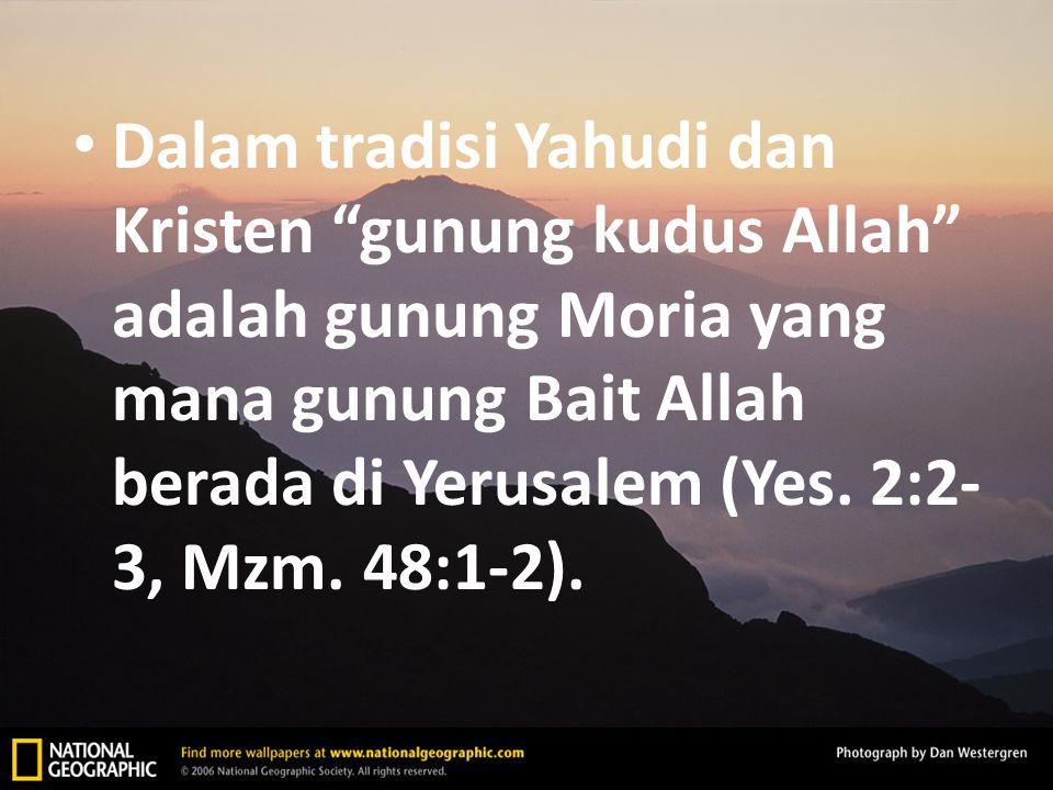 """Dalam tradisi Yahudi dan Kristen """"gunung kudus Allah"""" adalah gunung Moria yang mana gunung Bait Allah berada di Yerusalem (Yes. 2:2- 3, Mzm. 48:1-2)."""