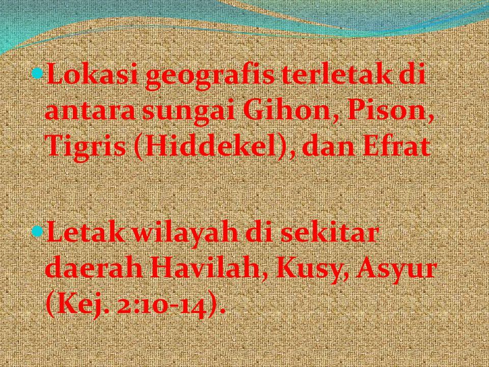 Lokasi geografis terletak di antara sungai Gihon, Pison, Tigris (Hiddekel), dan Efrat Letak wilayah di sekitar daerah Havilah, Kusy, Asyur (Kej. 2:10-
