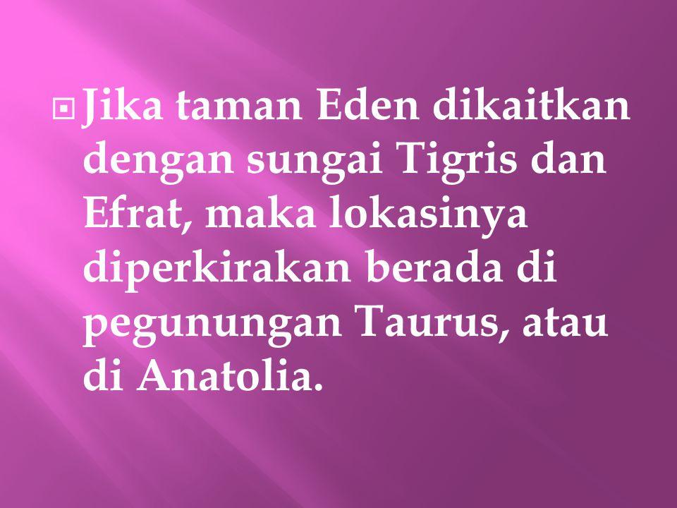  Jika taman Eden dikaitkan dengan sungai Tigris dan Efrat, maka lokasinya diperkirakan berada di pegunungan Taurus, atau di Anatolia.