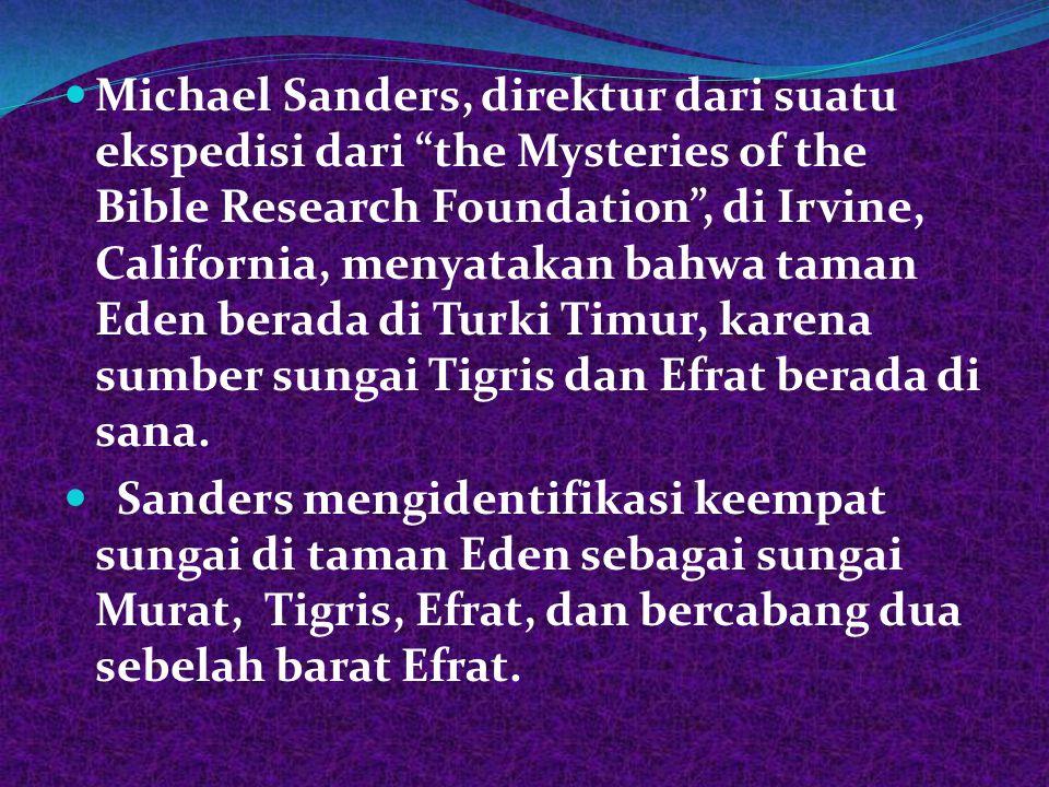 Michael Sanders, direktur dari suatu ekspedisi dari the Mysteries of the Bible Research Foundation , di Irvine, California, menyatakan bahwa taman Eden berada di Turki Timur, karena sumber sungai Tigris dan Efrat berada di sana.