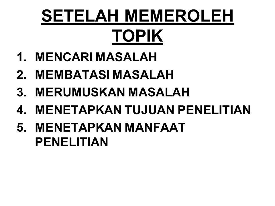 SETELAH MEMEROLEH TOPIK 1.MENCARI MASALAH 2.MEMBATASI MASALAH 3.MERUMUSKAN MASALAH 4.MENETAPKAN TUJUAN PENELITIAN 5.MENETAPKAN MANFAAT PENELITIAN
