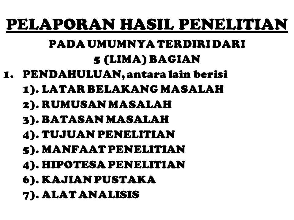 PELAPORAN HASIL PENELITIAN PADA UMUMNYA TERDIRI DARI 5 (LIMA) BAGIAN 1.PENDAHULUAN, antara lain berisi 1). LATAR BELAKANG MASALAH 2). RUMUSAN MASALAH