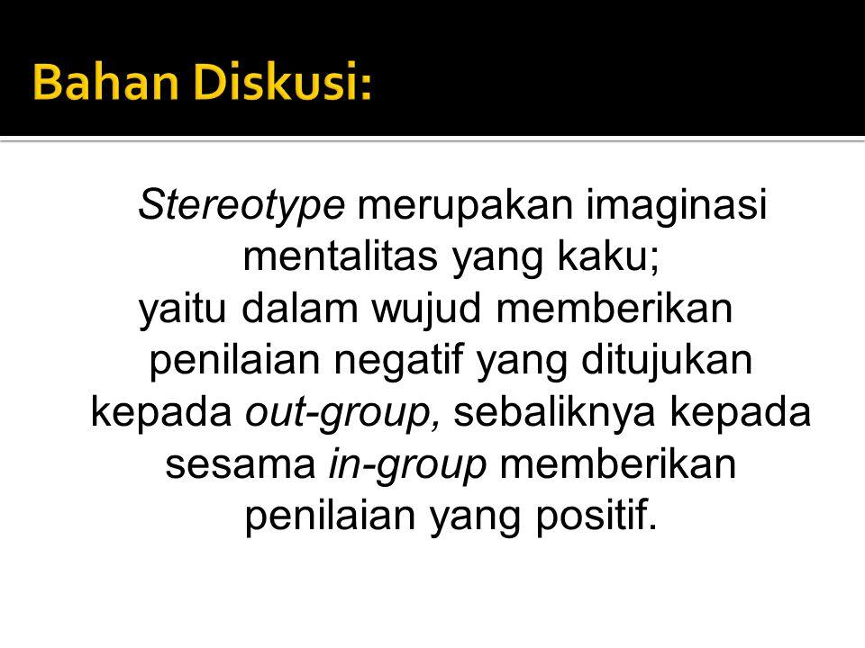 Stereotype merupakan imaginasi mentalitas yang kaku; yaitu dalam wujud memberikan penilaian negatif yang ditujukan kepada out-group, sebaliknya kepada